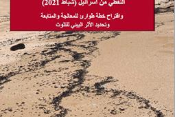 التقرير الأوّلي لتلوّث الشّواطئ اللّبنانية نتيجة التّسرب النّفطي من اسرائيل (شباط 2021) واقتراح خطّة طوارئ للمعالجة والمتابعة  وتحديد الأثر البيئي للتّلوث